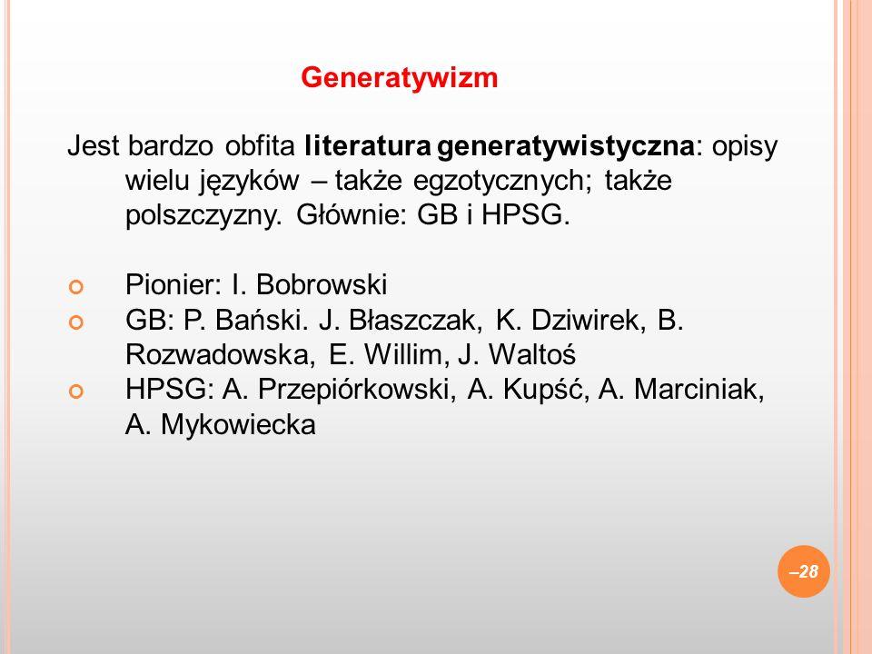 Generatywizm Jest bardzo obfita literatura generatywistyczna: opisy wielu języków – także egzotycznych; także polszczyzny. Głównie: GB i HPSG.