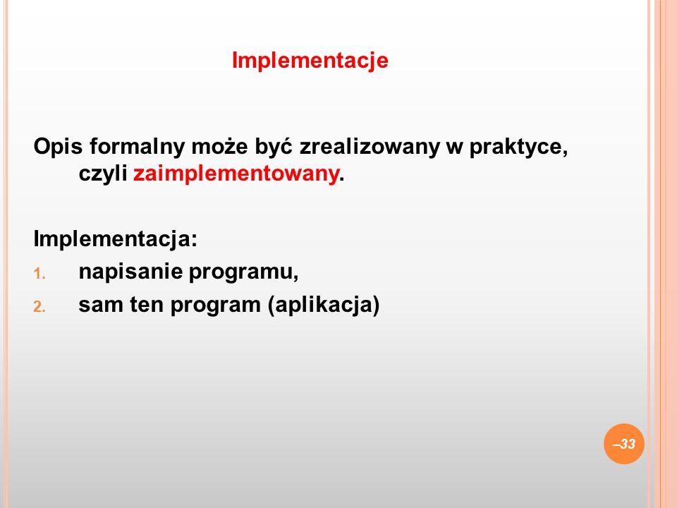 Implementacje Opis formalny może być zrealizowany w praktyce, czyli zaimplementowany. Implementacja: