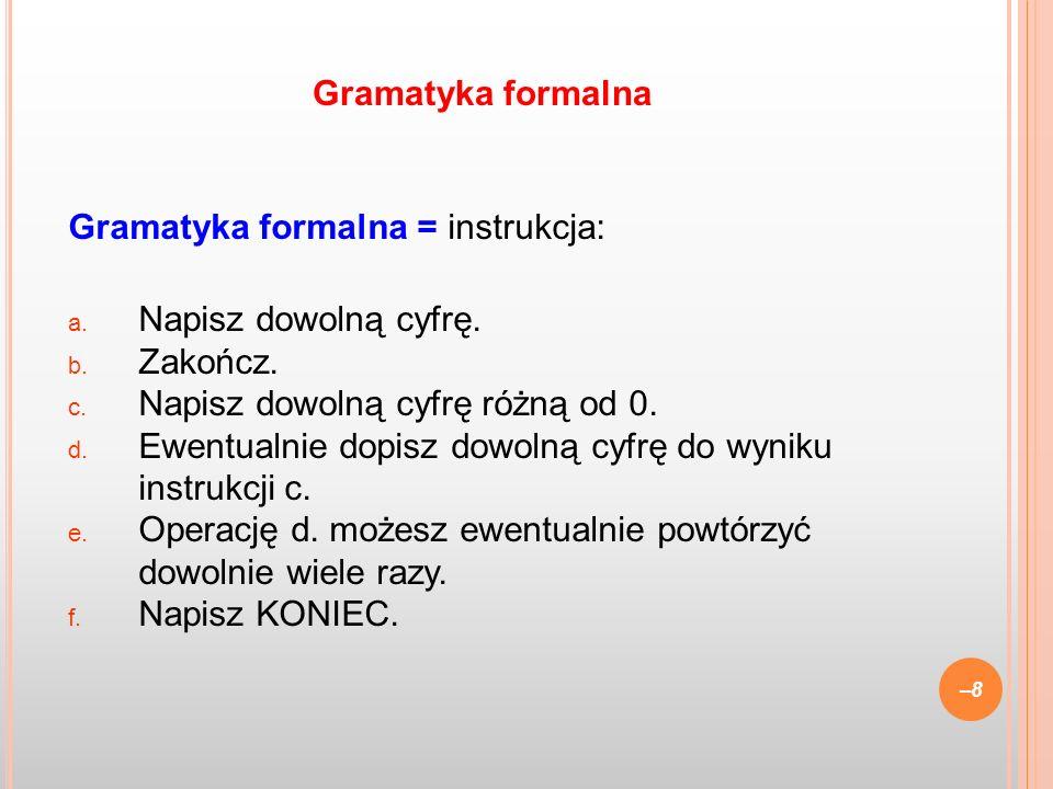 Gramatyka formalna Gramatyka formalna = instrukcja: Napisz dowolną cyfrę. Zakończ. Napisz dowolną cyfrę różną od 0.