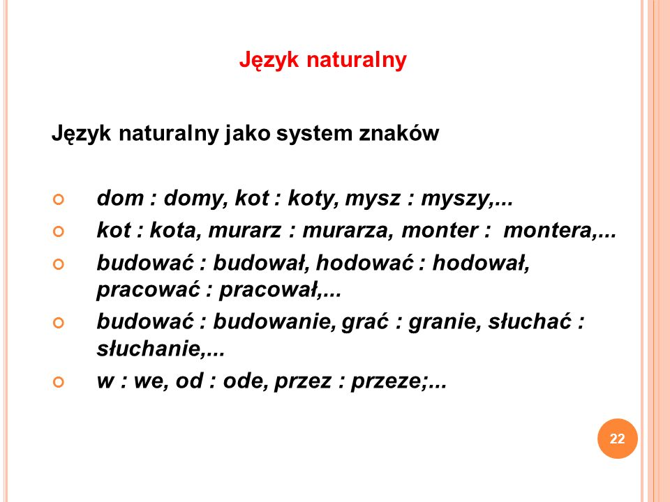 Język naturalny Język naturalny jako system znaków. dom : domy, kot : koty, mysz : myszy,... kot : kota, murarz : murarza, monter : montera,...
