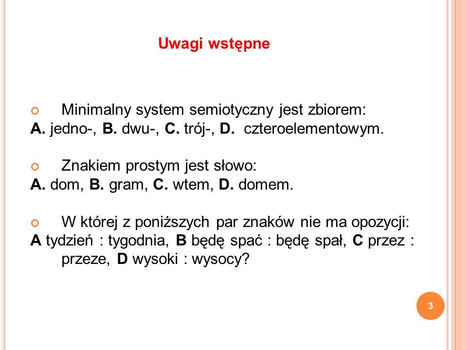 Uwagi wstępne Minimalny system semiotyczny jest zbiorem: A. jedno-, B. dwu-, C. trój-, D. czteroelementowym.