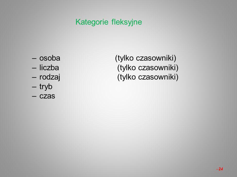 Kategorie fleksyjne osoba (tylko czasowniki) liczba (tylko czasowniki) rodzaj (tylko czasowniki)