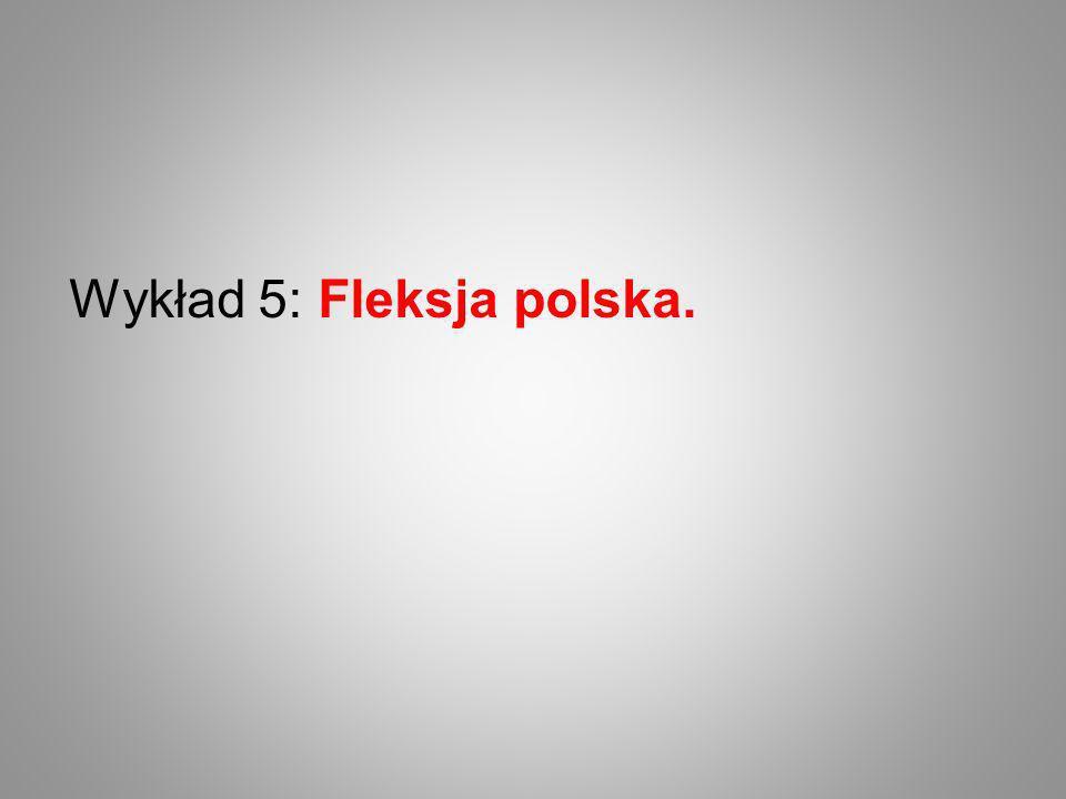 Wykład 5: Fleksja polska.
