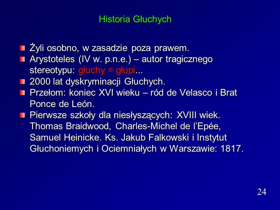 Historia Głuchych Żyli osobno, w zasadzie poza prawem. Arystoteles (IV w. p.n.e.) – autor tragicznego stereotypu: głuchy = głupi...