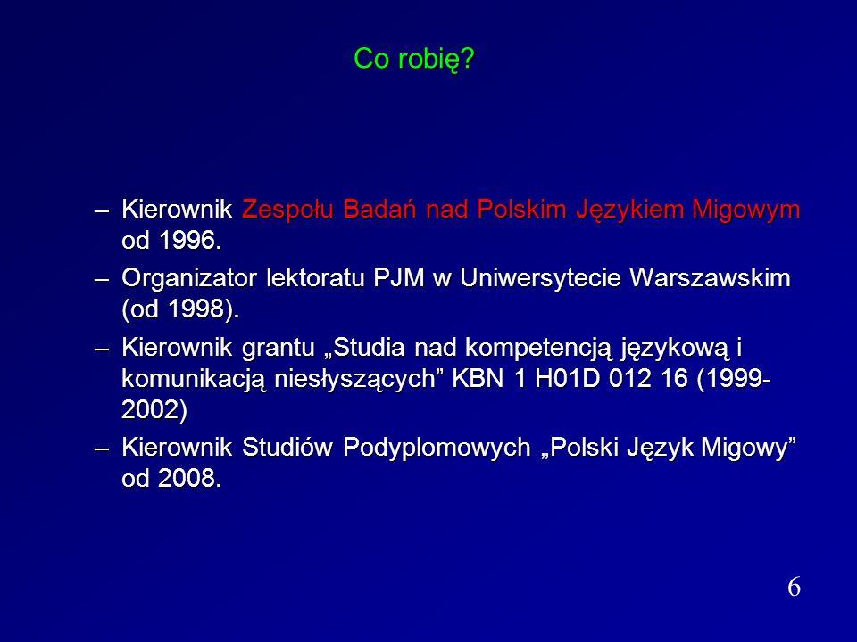 Co robię Kierownik Zespołu Badań nad Polskim Językiem Migowym od 1996. Organizator lektoratu PJM w Uniwersytecie Warszawskim (od 1998).