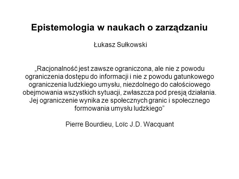"""Epistemologia w naukach o zarządzaniu Łukasz Sułkowski """"Racjonalność jest zawsze ograniczona, ale nie z powodu ograniczenia dostępu do informacji i nie z powodu gatunkowego ograniczenia ludzkiego umysłu, niezdolnego do całościowego obejmowania wszystkich sytuacji, zwłaszcza pod presją działania."""