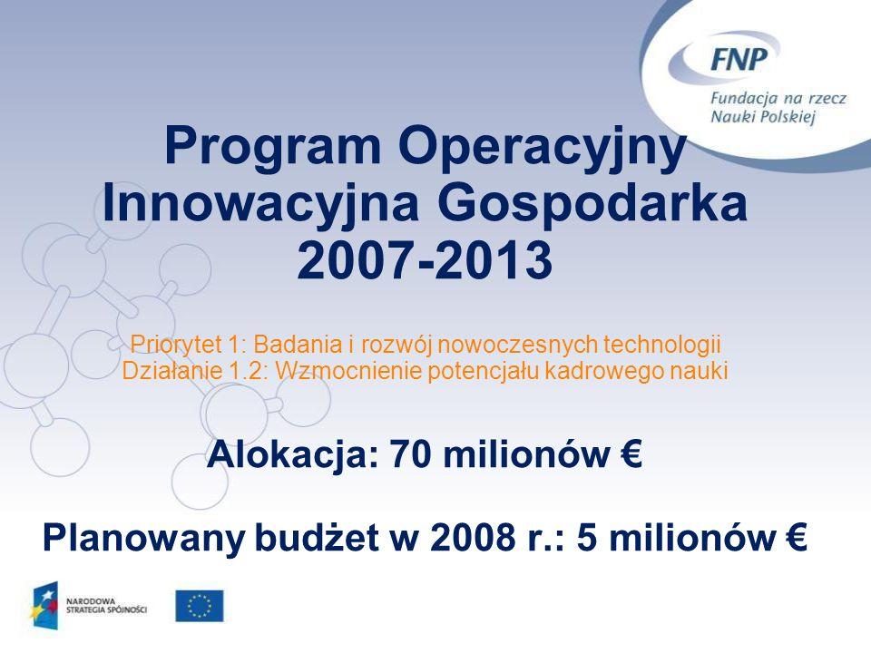 Program Operacyjny Innowacyjna Gospodarka 2007-2013 Priorytet 1: Badania i rozwój nowoczesnych technologii Działanie 1.2: Wzmocnienie potencjału kadrowego nauki Alokacja: 70 milionów € Planowany budżet w 2008 r.: 5 milionów €