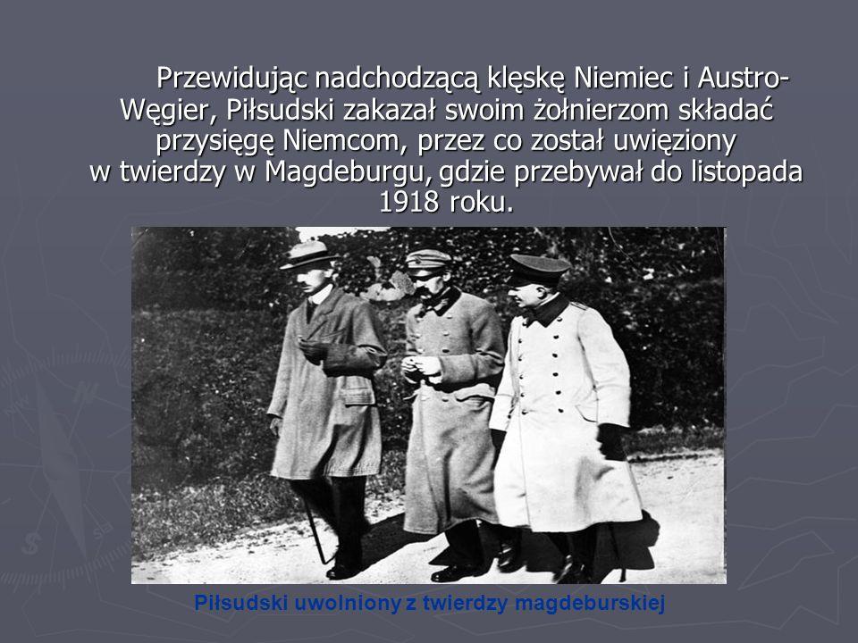 Przewidując nadchodzącą klęskę Niemiec i Austro-Węgier, Piłsudski zakazał swoim żołnierzom składać przysięgę Niemcom, przez co został uwięziony w twierdzy w Magdeburgu, gdzie przebywał do listopada 1918 roku.