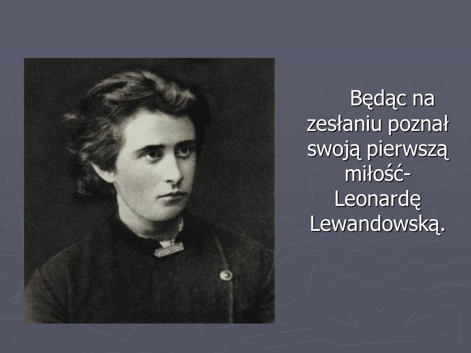 Będąc na zesłaniu poznał swoją pierwszą miłość- Leonardę Lewandowską.