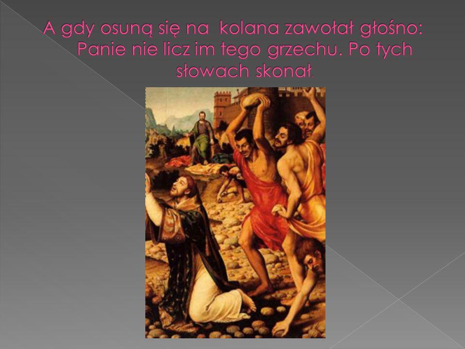 A gdy osuną się na kolana zawołał głośno: Panie nie licz im tego grzechu. Po tych słowach skonał.