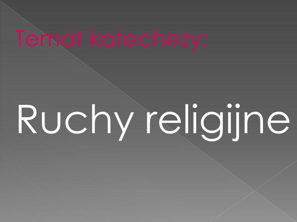 Temat katechezy: Ruchy religijne
