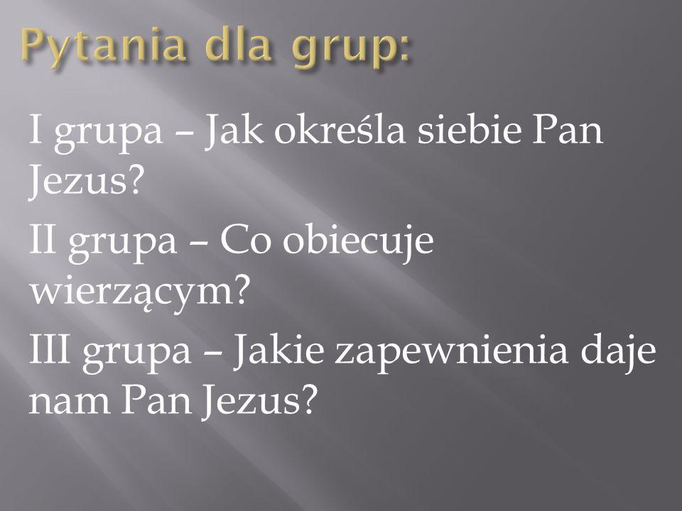 Pytania dla grup: I grupa – Jak określa siebie Pan Jezus