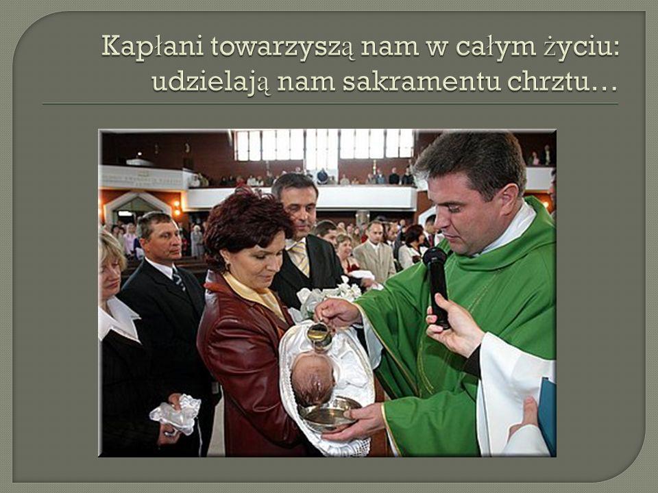 Kapłani towarzyszą nam w całym życiu: udzielają nam sakramentu chrztu…