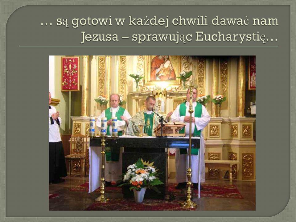 … są gotowi w każdej chwili dawać nam Jezusa – sprawując Eucharystię…
