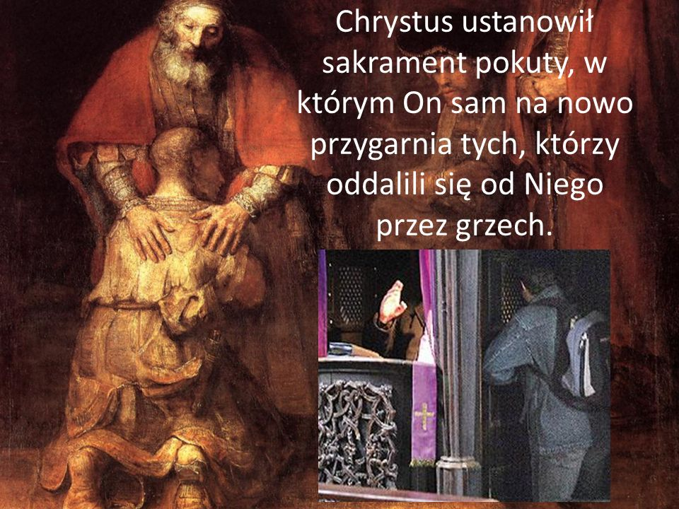 Chrystus ustanowił sakrament pokuty, w którym On sam na nowo przygarnia tych, którzy oddalili się od Niego przez grzech.
