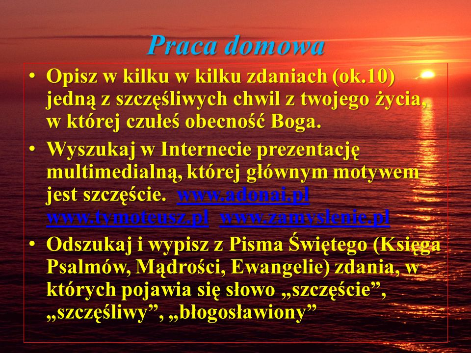 Praca domowa Opisz w kilku w kilku zdaniach (ok.10) jedną z szczęśliwych chwil z twojego życia, w której czułeś obecność Boga.