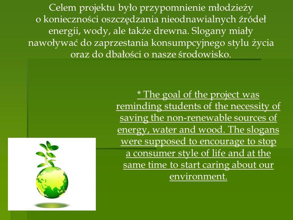 Celem projektu było przypomnienie młodzieży o konieczności oszczędzania nieodnawialnych źródeł energii, wody, ale także drewna. Slogany miały nawoływać do zaprzestania konsumpcyjnego stylu życia oraz do dbałości o nasze środowisko.