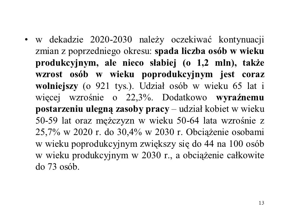 w dekadzie 2020-2030 należy oczekiwać kontynuacji zmian z poprzedniego okresu: spada liczba osób w wieku produkcyjnym, ale nieco słabiej (o 1,2 mln), także wzrost osób w wieku poprodukcyjnym jest coraz wolniejszy (o 921 tys.).