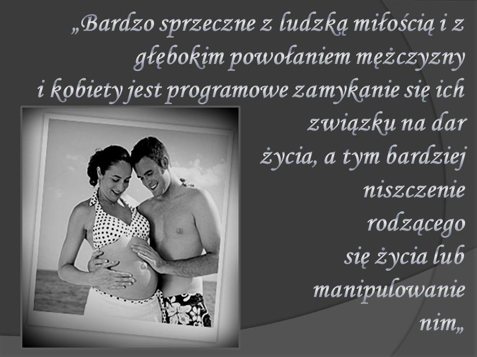 """""""Bardzo sprzeczne z ludzką miłością i z głębokim powołaniem mężczyzny i kobiety jest programowe zamykanie się ich związku na dar życia, a tym bardziej niszczenie rodzącego się życia lub manipulowanie nim"""""""