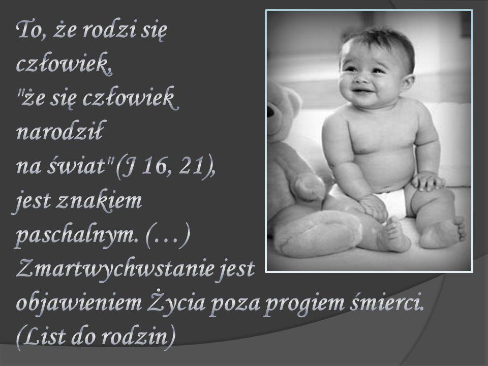 To, że rodzi się człowiek, że się człowiek narodził na świat (J 16, 21), jest znakiem paschalnym.