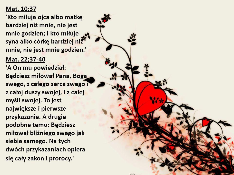 Mat. 10;37 Kto miłuje ojca albo matkę bardziej niż mnie, nie jest mnie godzien; i kto miłuje syna albo córkę bardziej niż mnie, nie jest mnie godzien.'