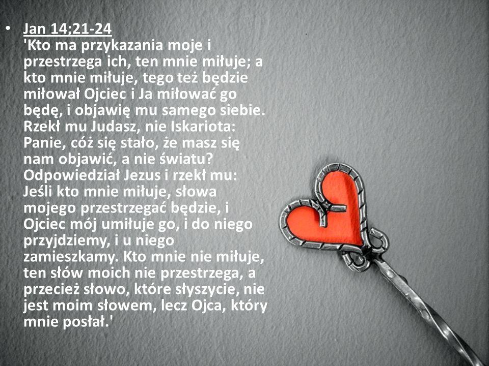 Jan 14;21-24 Kto ma przykazania moje i przestrzega ich, ten mnie miłuje; a kto mnie miłuje, tego też będzie miłował Ojciec i Ja miłować go będę, i objawię mu samego siebie.