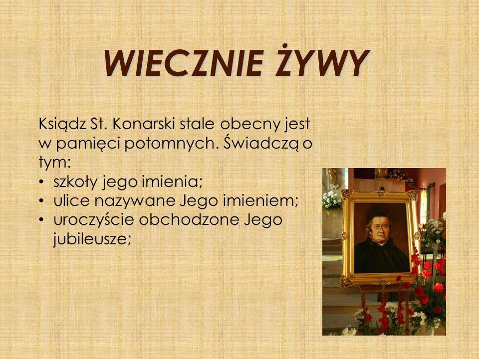 WIECZNIE ŻYWY Ksiądz St. Konarski stale obecny jest w pamięci potomnych. Świadczą o tym: szkoły jego imienia;