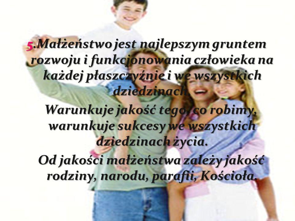 5.Małżeństwo jest najlepszym gruntem rozwoju i funkcjonowania człowieka na każdej płaszczyźnie i we wszystkich dziedzinach.