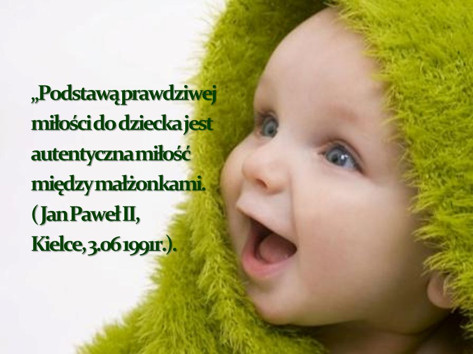 """""""Podstawą prawdziwej miłości do dziecka jest. autentyczna miłość. między małżonkami. ( Jan Paweł II,"""