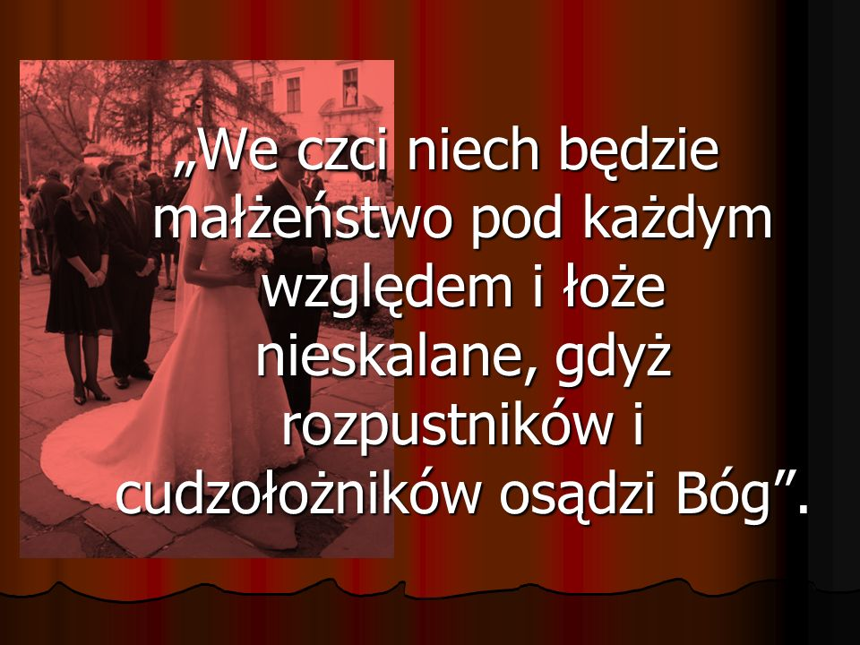 """""""We czci niech będzie małżeństwo pod każdym względem i łoże nieskalane, gdyż rozpustników i cudzołożników osądzi Bóg ."""