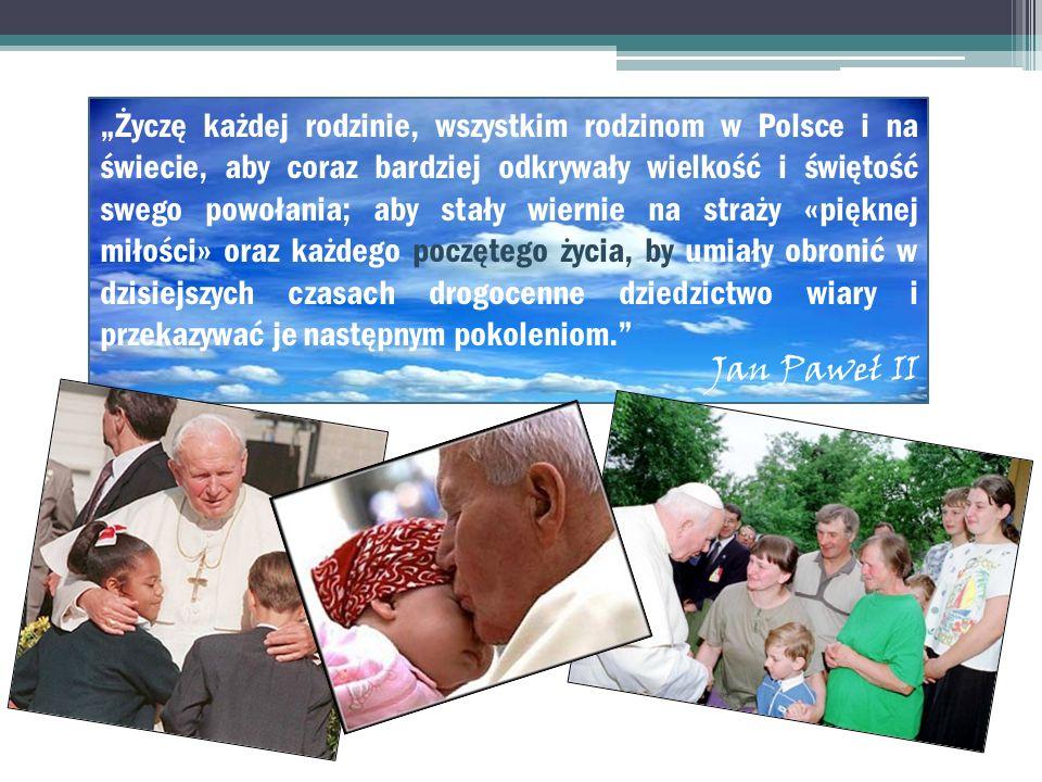 """""""Życzę każdej rodzinie, wszystkim rodzinom w Polsce i na świecie, aby coraz bardziej odkrywały wielkość i świętość swego powołania; aby stały wiernie na straży «pięknej miłości» oraz każdego poczętego życia, by umiały obronić w dzisiejszych czasach drogocenne dziedzictwo wiary i przekazywać je następnym pokoleniom."""