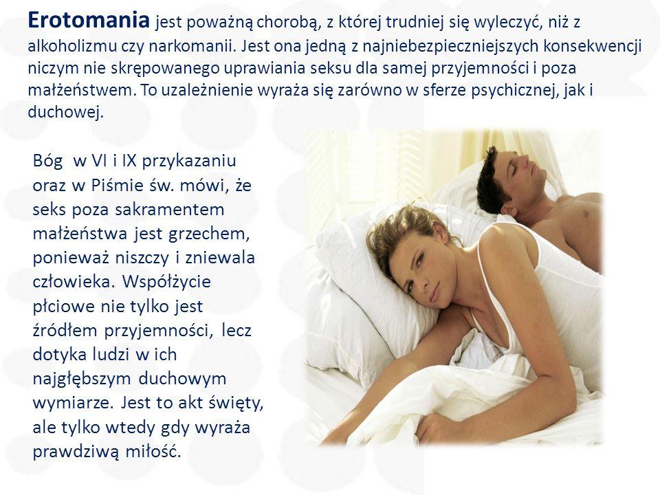 Erotomania jest poważną chorobą, z której trudniej się wyleczyć, niż z alkoholizmu czy narkomanii. Jest ona jedną z najniebezpieczniejszych konsekwencji niczym nie skrępowanego uprawiania seksu dla samej przyjemności i poza małżeństwem. To uzależnienie wyraża się zarówno w sferze psychicznej, jak i duchowej.