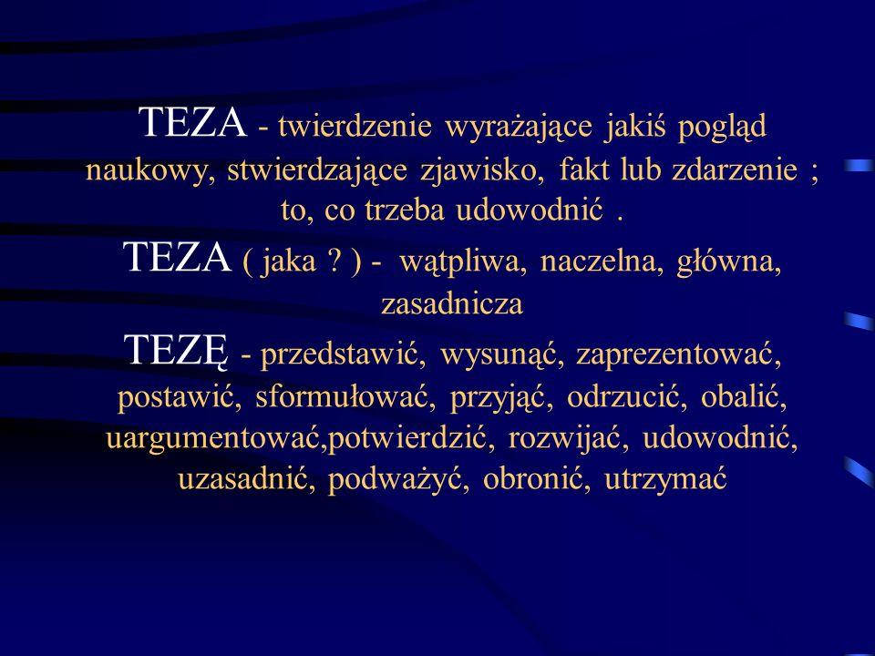 TEZA - twierdzenie wyrażające jakiś pogląd naukowy, stwierdzające zjawisko, fakt lub zdarzenie ; to, co trzeba udowodnić .