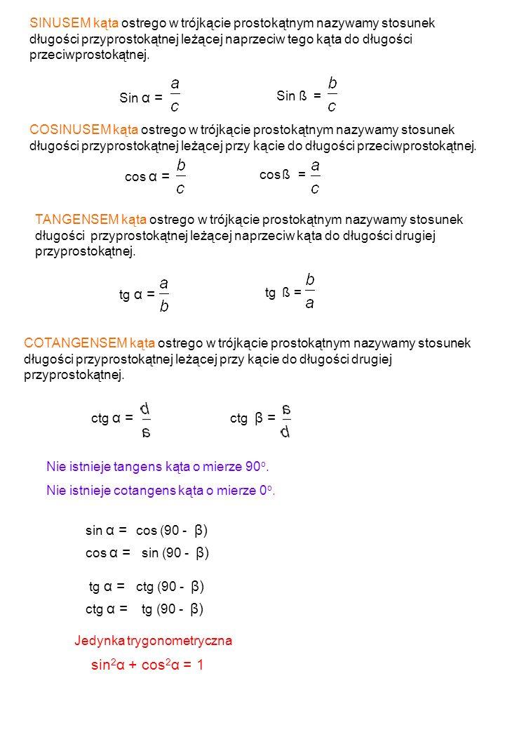 SINUSEM kąta ostrego w trójkącie prostokątnym nazywamy stosunek długości przyprostokątnej leżącej naprzeciw tego kąta do długości przeciwprostokątnej.