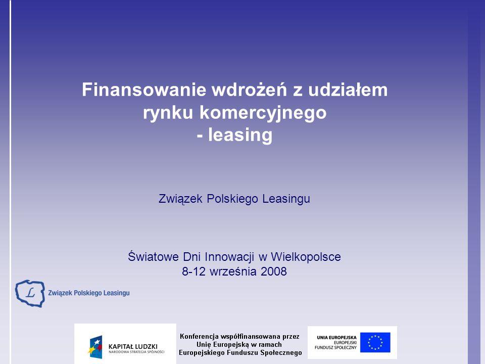 Finansowanie wdrożeń z udziałem rynku komercyjnego - leasing Związek Polskiego Leasingu Światowe Dni Innowacji w Wielkopolsce 8-12 września 2008