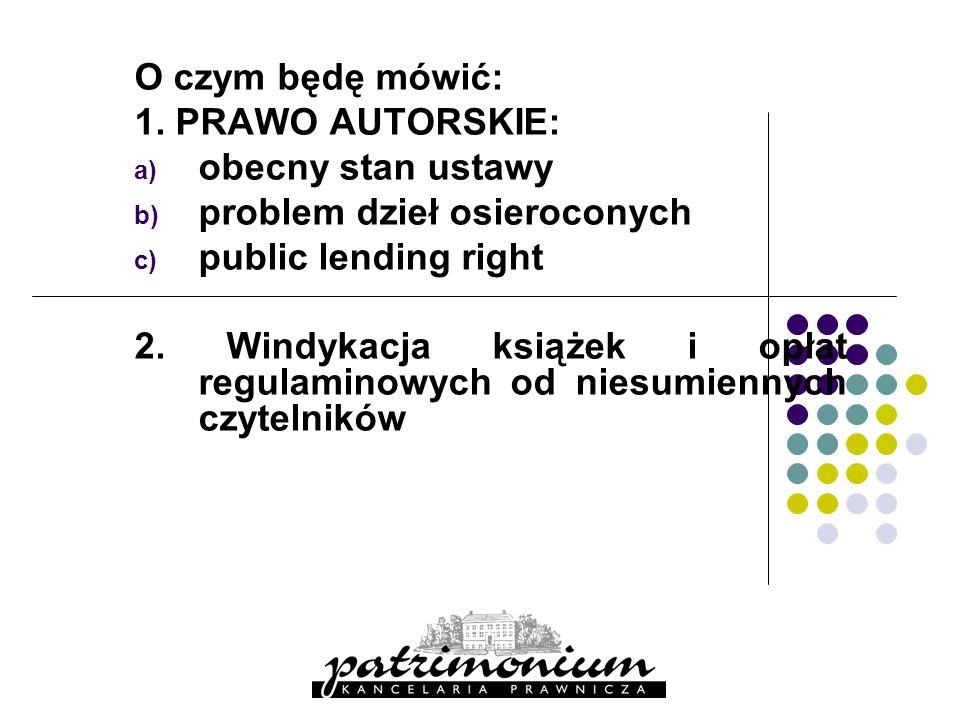 O czym będę mówić: 1. PRAWO AUTORSKIE: obecny stan ustawy. problem dzieł osieroconych. public lending right.