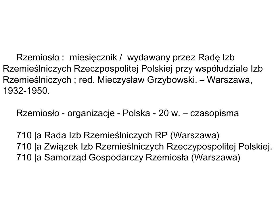Rzemiosło : miesięcznik / wydawany przez Radę Izb Rzemieślniczych Rzeczpospolitej Polskiej przy współudziale Izb Rzemieślniczych ; red. Mieczysław Grzybowski. – Warszawa, 1932-1950.