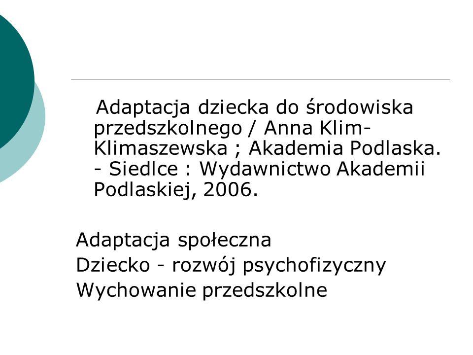 Adaptacja dziecka do środowiska przedszkolnego / Anna Klim-Klimaszewska ; Akademia Podlaska. - Siedlce : Wydawnictwo Akademii Podlaskiej, 2006.