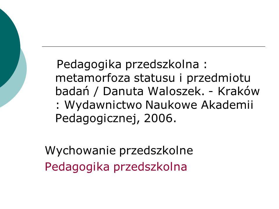 Pedagogika przedszkolna : metamorfoza statusu i przedmiotu badań / Danuta Waloszek. - Kraków : Wydawnictwo Naukowe Akademii Pedagogicznej, 2006.