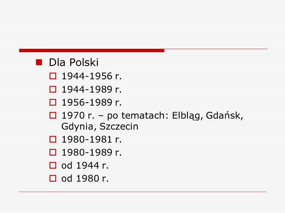 Dla Polski 1944-1956 r. 1944-1989 r. 1956-1989 r. 1970 r. – po tematach: Elbląg, Gdańsk, Gdynia, Szczecin.