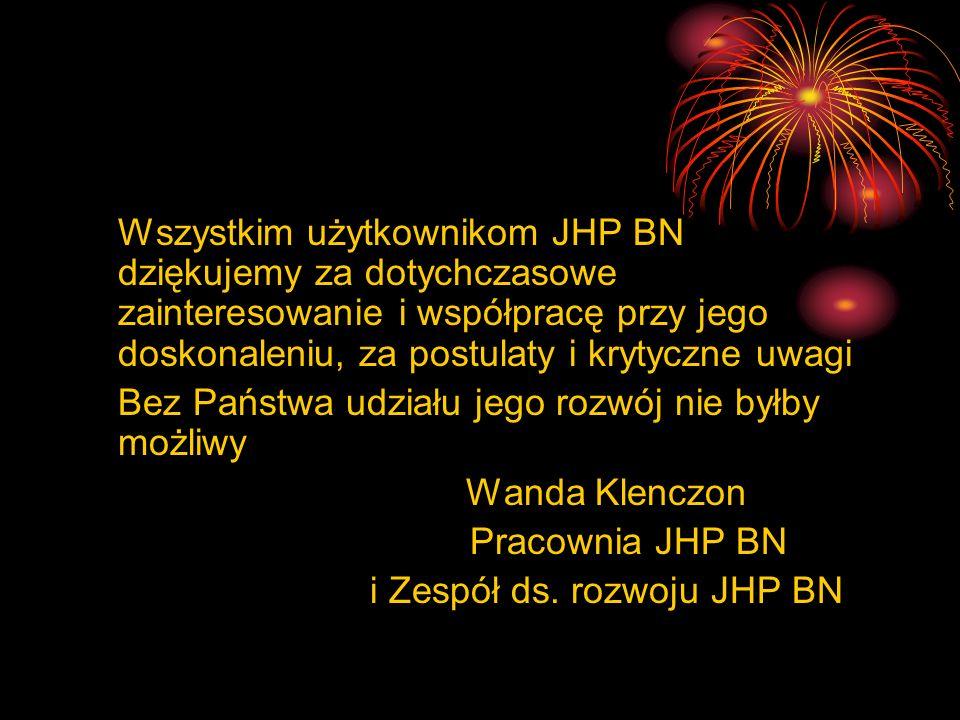Wszystkim użytkownikom JHP BN dziękujemy za dotychczasowe zainteresowanie i współpracę przy jego doskonaleniu, za postulaty i krytyczne uwagi