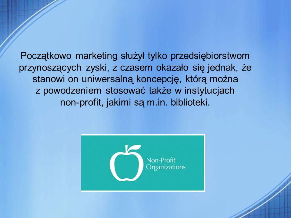 Początkowo marketing służył tylko przedsiębiorstwom przynoszących zyski, z czasem okazało się jednak, że stanowi on uniwersalną koncepcję, którą można z powodzeniem stosować także w instytucjach non-profit, jakimi są m.in.