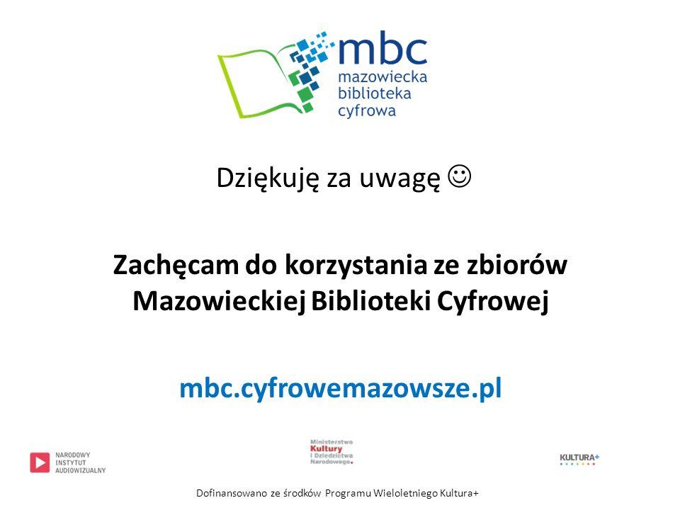 Dziękuję za uwagę  Zachęcam do korzystania ze zbiorów Mazowieckiej Biblioteki Cyfrowej mbc.cyfrowemazowsze.pl
