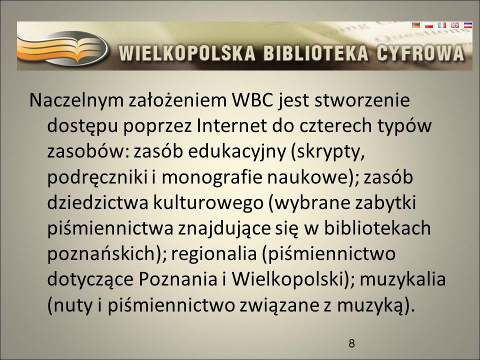 Naczelnym założeniem WBC jest stworzenie dostępu poprzez Internet do czterech typów zasobów: zasób edukacyjny (skrypty, podręczniki i monografie naukowe); zasób dziedzictwa kulturowego (wybrane zabytki piśmiennictwa znajdujące się w bibliotekach poznańskich); regionalia (piśmiennictwo dotyczące Poznania i Wielkopolski); muzykalia (nuty i piśmiennictwo związane z muzyką).