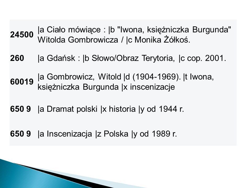 24500 |a Ciało mówiące : |b Iwona, księżniczka Burgunda Witolda Gombrowicza / |c Monika Żółkoś. 260.