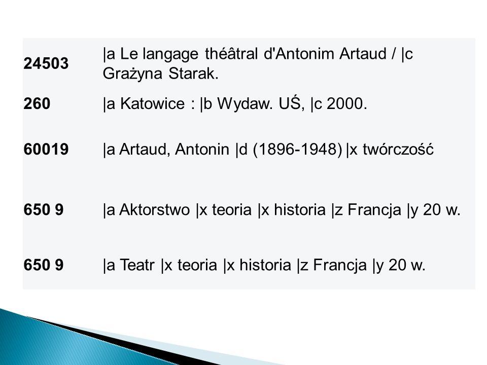24503 |a Le langage théâtral d Antonim Artaud / |c Grażyna Starak. 260. |a Katowice : |b Wydaw. UŚ, |c 2000.