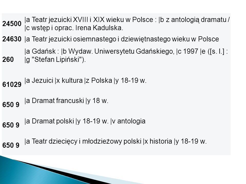 24500 |a Teatr jezuicki XVIII i XIX wieku w Polsce : |b z antologią dramatu / |c wstęp i oprac. Irena Kadulska.