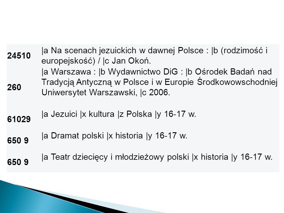 24510 |a Na scenach jezuickich w dawnej Polsce : |b (rodzimość i europejskość) / |c Jan Okoń. 260.