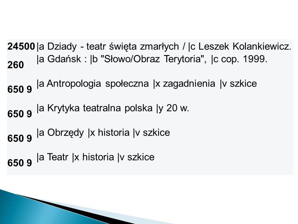 24500 |a Dziady - teatr święta zmarłych / |c Leszek Kolankiewicz. 260. |a Gdańsk : |b Słowo/Obraz Terytoria , |c cop. 1999.