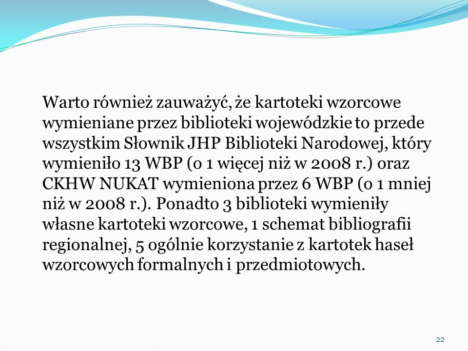 Warto również zauważyć, że kartoteki wzorcowe wymieniane przez biblioteki wojewódzkie to przede wszystkim Słownik JHP Biblioteki Narodowej, który wymieniło 13 WBP (o 1 więcej niż w 2008 r.) oraz CKHW NUKAT wymieniona przez 6 WBP (o 1 mniej niż w 2008 r.). Ponadto 3 biblioteki wymieniły własne kartoteki wzorcowe, 1 schemat bibliografii regionalnej, 5 ogólnie korzystanie z kartotek haseł wzorcowych formalnych i przedmiotowych.
